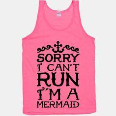 Sorry, I can't run. I'm a mermaid.