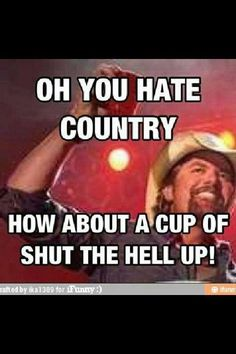 OH....you hate country?  How about a cup of shut the hell up!!
