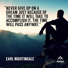 """""""Never give up on a dream just because of the time it will take to accomplish it. The time will pass anyway."""" —Earl Nightingale"""