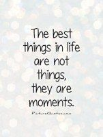 ... best things in life are not things, they are moments