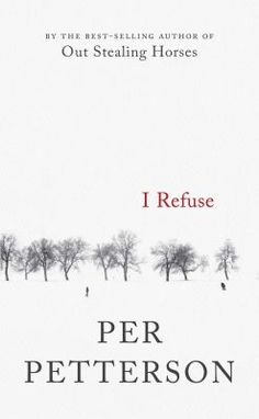 """I REFUSE, by Per Petterson (Graywolf). The bestselling Norwegian author (""""Out Stealing Horses"""") returns with a novel about two boyhood friends who meet decades later and revisit their painful past."""