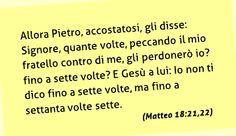 Allora Pietro, accostatosi, gli disse: Signore, quante volte, peccando il mio fratello contro di me, gli perdonerò io? fino a sette volte? E Gesù a lui: Io non ti dico fino a sette volte, ma fino a settanta volte sette. (Matteo 18:21,22)