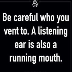 Be careful who you vent to; a listening ear is also a running mouth.