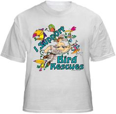 I SUPPORT BIRD RESCUES  Shirt ~ A portion of the proceeds from Every T-Shirt, Tank Top, Sweatshirt or Hoodie sold on this page, goes to help and support Animal Rescue Groups/Shelters in their animal rescue endeavors. Our home page ~ http://www.rescuedismyfavoritebreed.org/index.htm