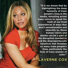 """It is my dream that by highlighting the deep humanity of trans people's lives in the media, elevating actual trans voices to speak the truth of our lived experiences in ways that don't sensationalize and objectify us, those human voices and stories can be a part of the disruption needed to end the disproportionate injustices that threaten so many trans people's lives, particularly the lives of trans women of color.""  ~ Laverne Cox, In a post on her Tumblr account"