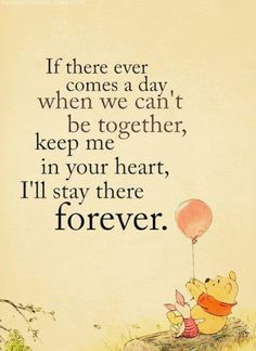 If there ever comes a day when we can't be together, keep me in your heart, I'll stay there forever. -Pooh Bear