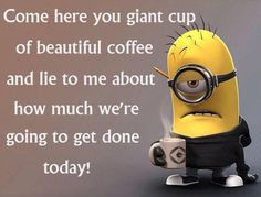 Come here you giant cup of beautiful coffee and Lie to me about how much we're going to get done today!