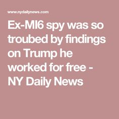 Ex-MI6 spy was so troubed by findings on Trump he worked for free - NY Daily News