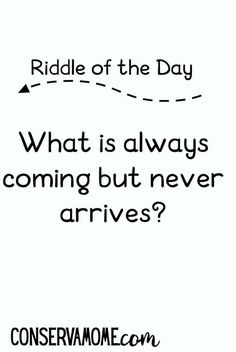 What is always coming but never arrives Do you love riddles? Check out this fun Riddle of the day! What is always coming but never arrives? Read on to check out the answer. Best Brain Teasers, Brain Teasers Riddles, Brain Teasers For Kids, Challenging Riddles, Difficult Puzzles, Funny Riddles, Jokes And Riddles, Corny Jokes, Impossible Riddles