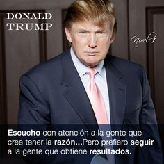 """""""Escucho con atención a la gente que cree tener la razón...Pero prefiero seguir a la gente que obtiene resultados"""". Donald Trump #frases"""
