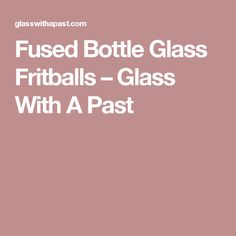 Fused Bottle Glass Fritballs – Glass With A Past