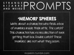 ✐ DAILY WEIRD PROMPT ✐  'MEMORI' SPHERES Write about a character who finds a box of marbles inside their attic. The catch? This character has no recollection of ever getting that box. Double catch? These 'marbles' are not what they seem.  Want to publish a story inspired by this prompt? Click here to read the guidelines~ ♥︎ And, if you're looking for more writerly content, make sure to follow me: maxkirin.tumblr.com!