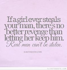 If a girl ever steals your man, there's no better revenge than letting her keep him. Real men can't be stolen. #relationships #relationship #quotes