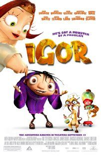"Igor (2008)   --  In a world filled with Mad Scientists and Evil Inventions, one talented evil scientist's hunch-backed lab assistant has big dreams of becoming a Mad Scientist himself and winning the annual Evil Science Fair.  John Cusack as Igor and Molly Shannon as Eva, are great and remember "" its better to be a good nobody than an evil somebody ""...."