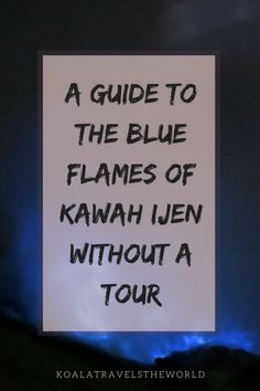 The Blue Flames Of Mount Kawah Ijen, Indonesia Without A Tour.