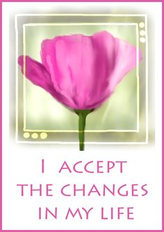 I accept the changes in my life.