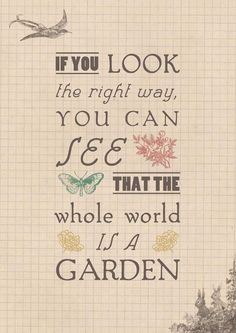 If you look the right way, you can see that the whole world is a garden.