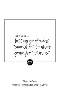 """www. BeingBrave.Faith """"Brave is...letting go of what 'should be' to allow grace for 'what is'""""."""