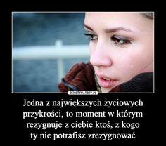Jedna z największych życiowych przykrości, to moment w którym rezygnuje z ciebie ktoś, z kogoty nie potrafisz zrezygnować –