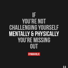 If You're Not Challenging Yourself Mentally & Physically
