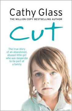 Cut: The true story of an abandoned, abused little girl who was desperate to be part of a family: Cathy Glass: 320 pages
