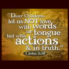 """""""Dear children, let us not love with words or tongue but with Action & in truth."""" 1 John 3:18  ...Love is a verb not an adjective!"""