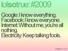 Google: I know everything  Facebook: I know everyone  Internet: Without me, you're all nothing  Electricity: Keep talking fools