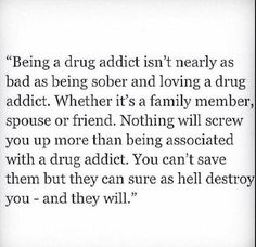 Drug addicts destroy everything in their paths. That's the reason there are Al - a non meetings for family members. The psychological and emotional impacts are devastating . People can't cure addiction or save their loved one ~ but God can! Even the wounds from the addict can be healed by God if we give them to him!