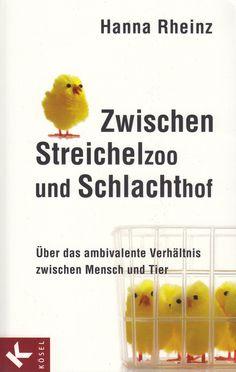 Zwischen Streichelzoo und Schlachthof: Über das ambivalente Verhältnis zwischen Mensch und Tier von Hanna Rheinz, Kösel-Verlag 2011