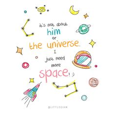It's not about him or the universe. I just need more space. And what I mean by space is, some space to be alone ;)