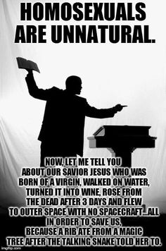 Homosexuals are unnatural. Now let me tell you about our savior Jesus...