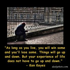 """As long as you live, you will win some and you'll lose some. Things will go up and down. But your experience of life does not have to go up and down."" – Ken Keyes"