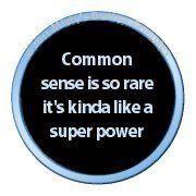 Common sense or the ability to Fly like Superman- I'll take common sense :)