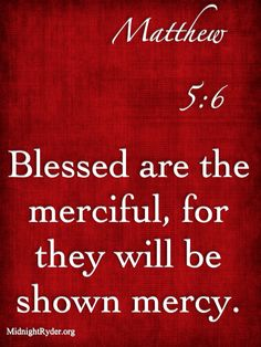 "MATTHEW 5:6 ""Blessed are the merciful, for they will be shown mercy.""  #scripture"