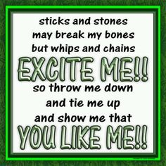 Stick and stones mt break mt bones, but whips and chains EXCITE ME!! So, throw me down and tie me up and show me that YOU LIKE ME!! I love this saying, always have Giggle. LD.