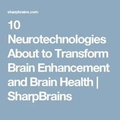 10 Neurotechnologies About to Transform Brain Enhancement and Brain Health | SharpBrains