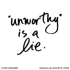 """Unworthy"" is a lie. Subscribe: DanielleLaPorte.com #Truthbomb #Words #Quotes"