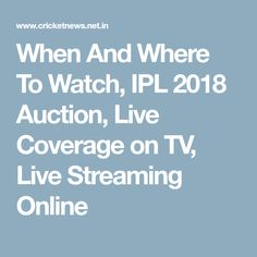 When And Where To Watch, IPL 2018 Auction, Live Coverage on TV, Live Streaming Online