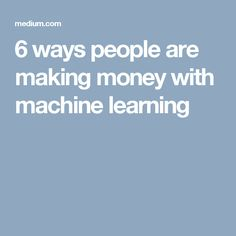 6 ways people are making money with machine learning