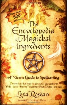 The Encyclopedia of Magickal Ingredients: A Wiccan Guide to Spellcasting/Lexa Rosean