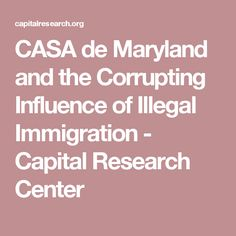 CASA de Maryland and the Corrupting Influence of Illegal Immigration - Capital Research Center