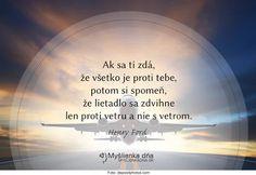 Ak sa ti zdá, že všetko je proti tebe, potom si spomeň, že lietadlo sa zdvihne len proti vetru a nie s vetrom. -- Henry Ford
