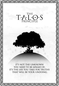 The Talos Principle : It's nor the unknow you need to be afraid of, it's the lies you take for truths that will be your undoing.