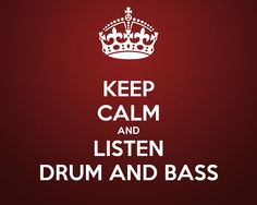 KEEP CALM AND LISTEN DRUM AND BASS. Drum and Bass always calms me down.