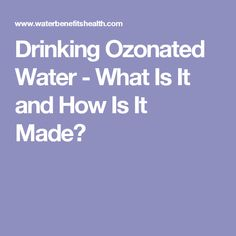 Drinking Ozonated Water - What Is It and How Is It Made?