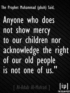 "Abdullah ibn 'Amr ibn al-'As reported that it reached him that the Prophet, may Allah bless him and grant him peace, said, ""Anyone who does not show mercy to our children nor acknowledge the right of our old people is not one of us. [Al-Adab Al-Mufrad]"