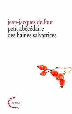 Petit abécédaire de haines salvatrices, Jean-Jacques Delfour. Haïr les idoles de la modernité peut parfois se révéler salutaire et juste !