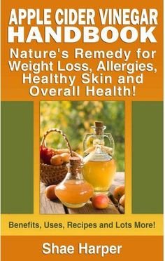Apple Cider Vinegar Handbook: Nature's Remedy for Weight Loss, Allergies, Healthy Skin and Overall Health - Benefits, Uses, Recipes and Lots More!