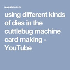 using different kinds of dies in the cuttlebug machine card making - YouTube