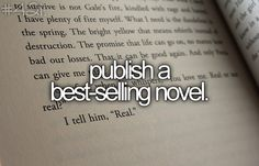 Publish a best selling novel. Not even best selling; I'd settle for one person who isn't family buying my novel.